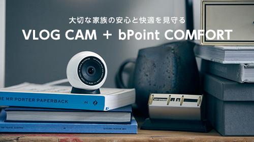 大切な家族やペットに安心と快適をお届け 「VLOG CAM」+「bPoint COMFORT」